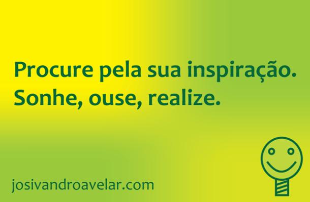 Procure pela sua inspiração. Sonhe, ouse, realize.