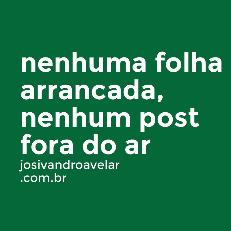 NENHUMA FOLHA ARRANCADA, NENHUM POST FORA DO AR