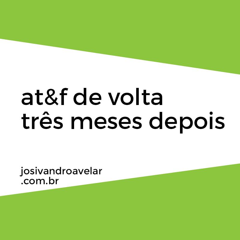 AT&F DE VOLTA, TRÊS MESES DEPOIS