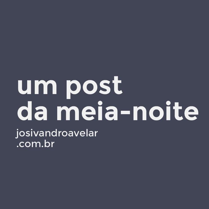 UM POST DA MEIA-NOITE