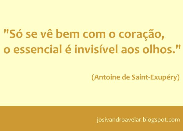 Só se vê bem com o coração, o essencial é invisível aos olhos. Frase de Antoine de Saint-Exupéry.