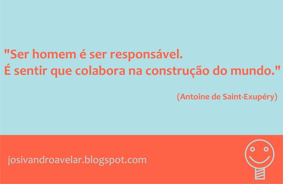 Ser homem é ser responsável. É sentir que colabora na construção do mundo. Frase de Antoine de Saint-Exupéry.