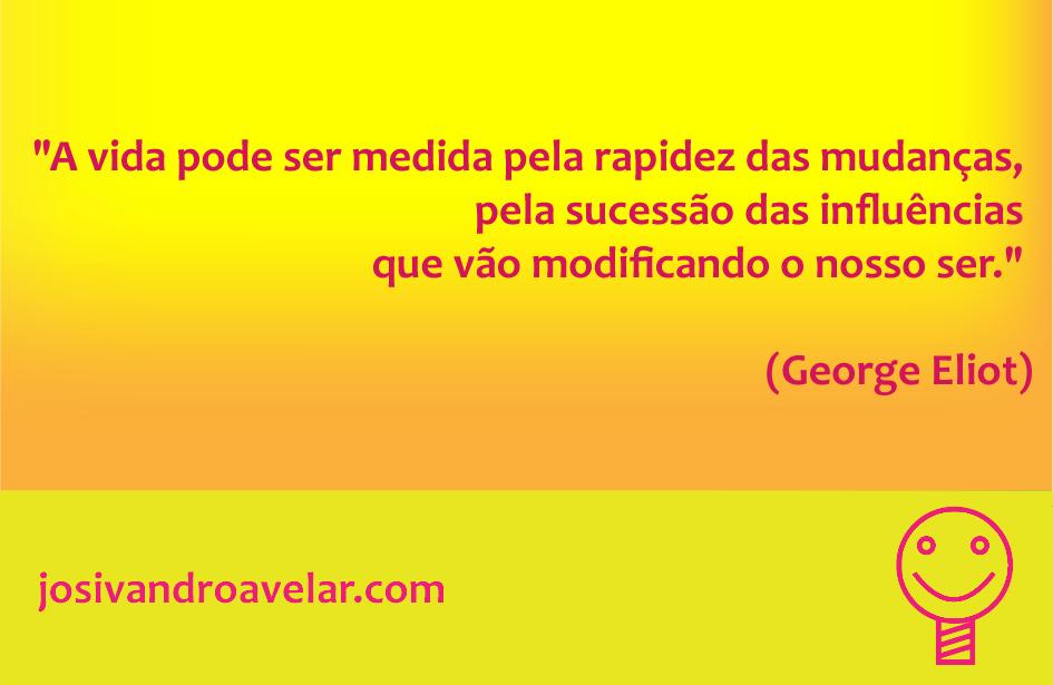 A vida pode ser medida pela rapidez das mudanças, pela sucessão das influências que vão modificando o nosso ser. Frase de George Eliot.