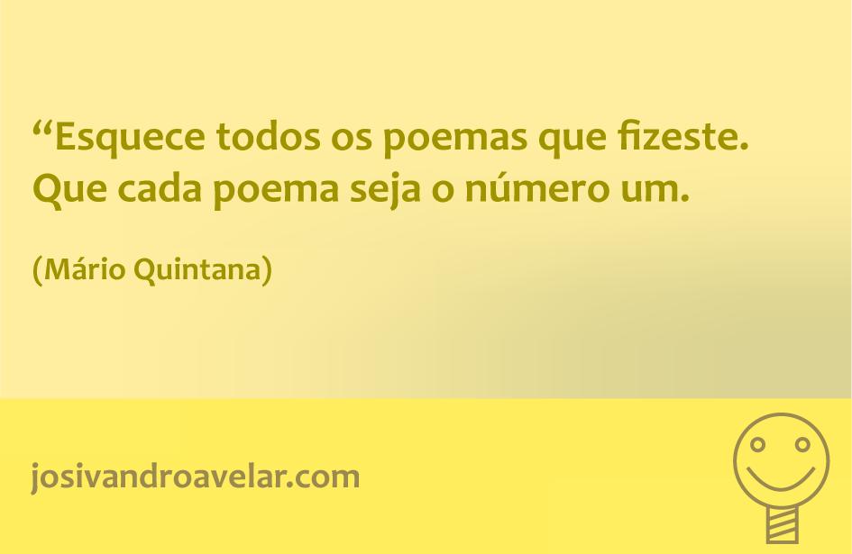 Esquece todos os poemas que fizeste. Que cada poema seja o número um. Frase de Mário Quintana.