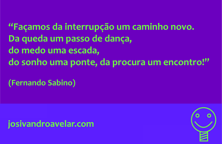 Façamos da interrupção um caminho novo. Da queda um passo de dança, do medo uma escada, do sonho uma ponte, da procura um encontro! Frase de Fernando Sabino.
