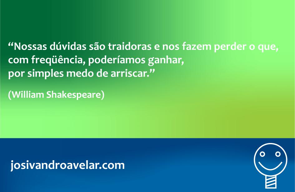 Nossas dúvidas são traidoras e nos fazem perder o que, com frequência, poderíamos ganhar, por simples medo de arriscar. Frase de William Shakespeare.
