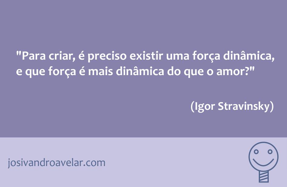 Para criar, é preciso existir uma força dinâmica, e que força é mais dinâmica do que o amor? Frase de Igor Stravinsky.