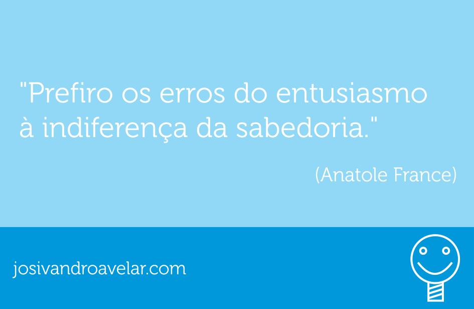 Prefiro os erros do entusiasmo à indiferença da sabedoria. Frase de Anatole France.