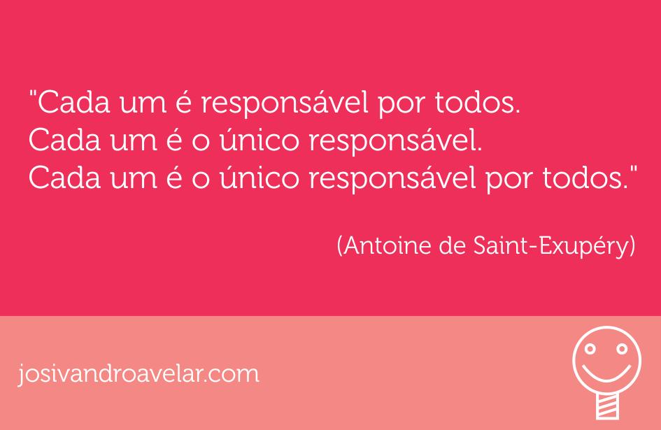 Cada um é responsável por todos. Cada um é o único responsável. Cada um é o único responsável por todos. Frase de Antoine de Saint-Exupéry.