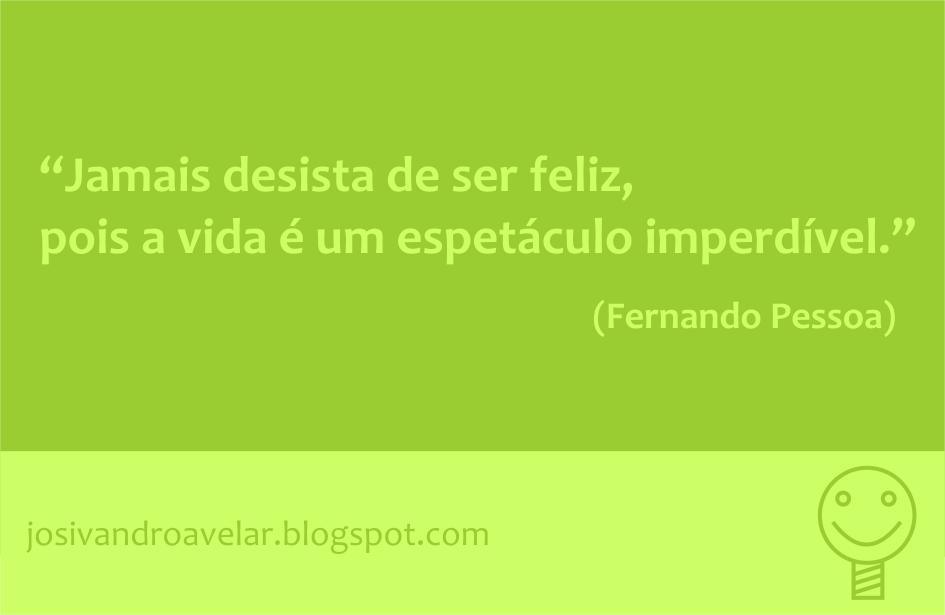 Jamais desista de ser feliz, pois a vida é um espetáculo imperdível. Frase de Fernando Pessoa.