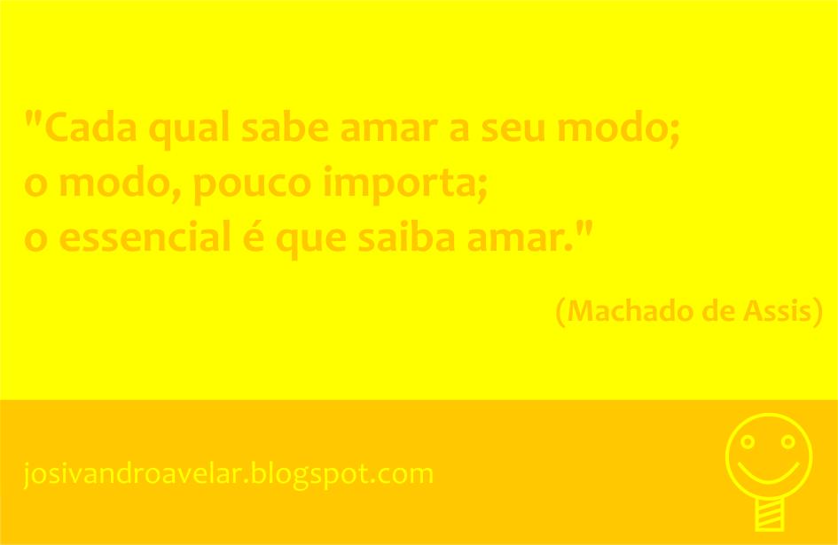 Cada qual sabe amar a seu modo; o modo, pouco importa; o essencial é que saiba amar. Frase de Machado de Assis.