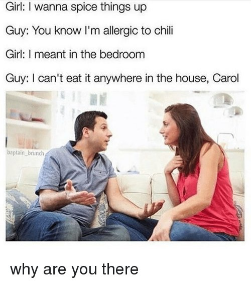 Best Girl I Wanna Spice Things Up Guy You Know I M Allergic To Chili Girl I Meant In The Bedroom Guy With Pictures