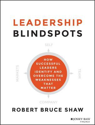 Leadership Blindspots: How Successful Leaders Identify and Overcome the Weaknesses That Matter by Robert Bruce Shaw