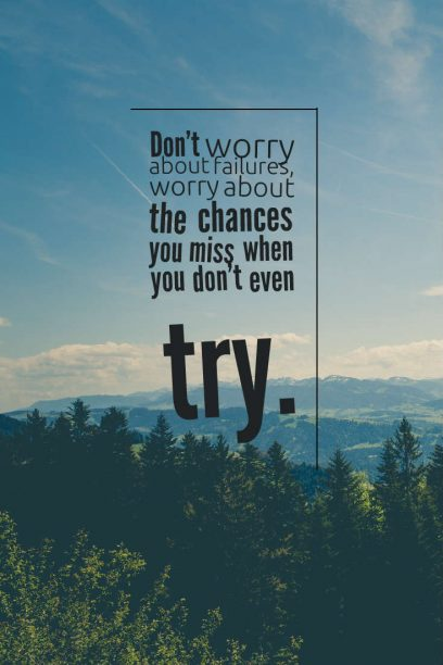 Don't worry about failures, worry about the chance you miss when you don't even try.