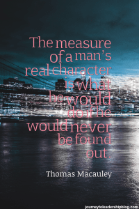 The measure of a man's real character is what he would do if he would never be found out. Thomas Macauley
