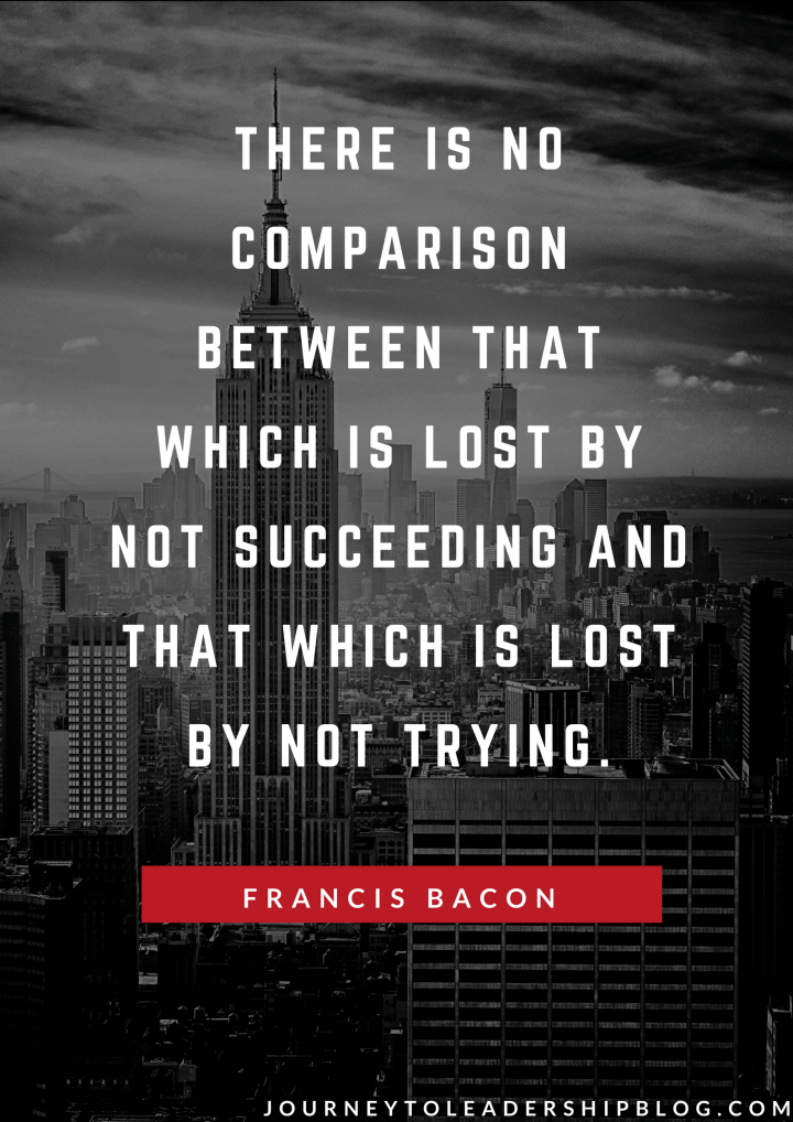 There is no comparison between that which is lost by not succeeding and that which is lost by not trying. — Francis Bacon