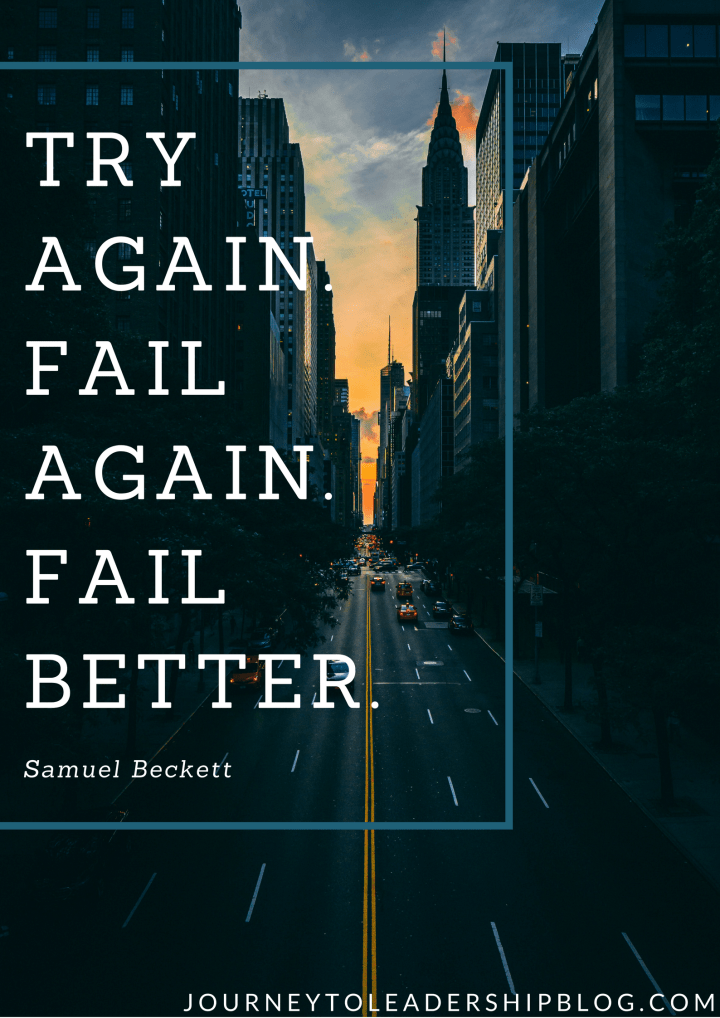 Try again. Fail again. Fail better. —Samuel Beckett