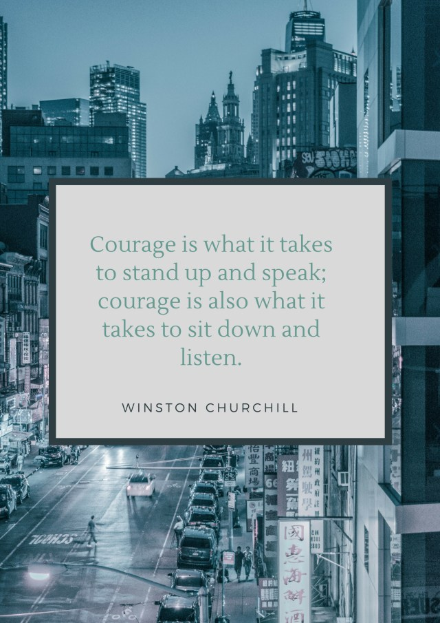 Courage is what it takes to stand up and speak; courage is also what it takes to sit down and listen. Winston Churchill