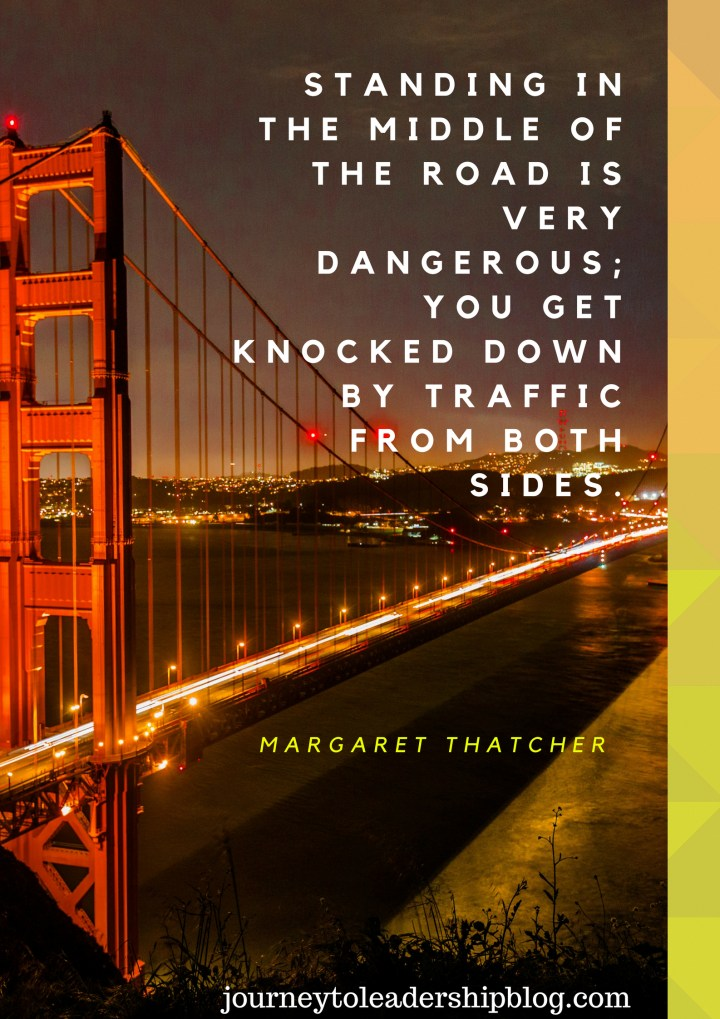Standing in the middle of the road is very dangerous; you get knocked down by traffic from both sides. Margaret Thatcher