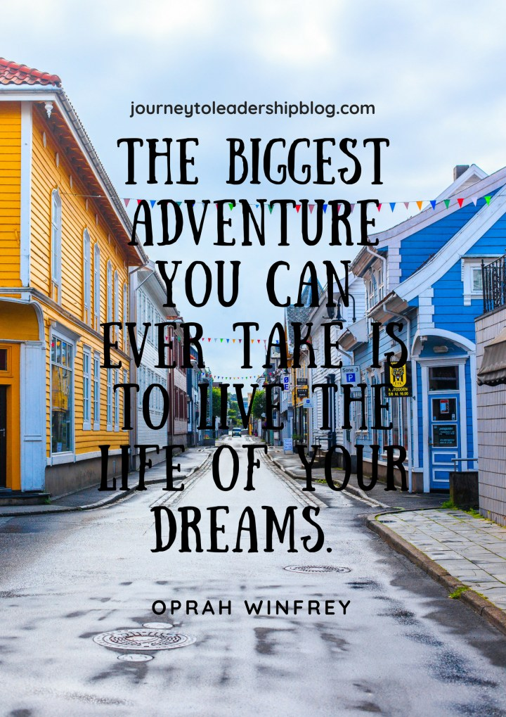 THE BIGGEST ADVENTURE YOU CAN EVER TAKE IS TO LIVE THE LIFE OF YOUR DREAMS. Oprah winfrey