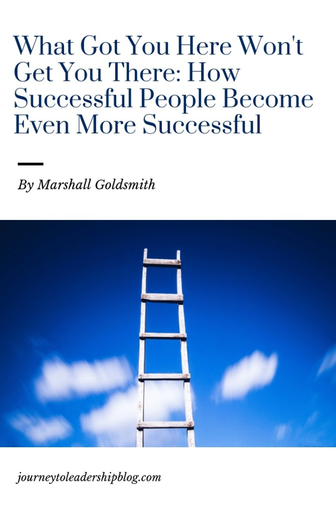 What Got You Here Won't Get You There: How Successful People Become Even More Successful By Marshall Goldsmith