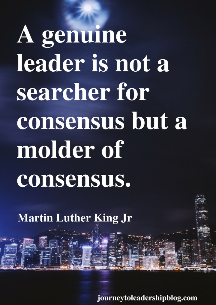 A genuine leader is not a searcher for consensus but a molder of consensus. Martin Luther King Jr