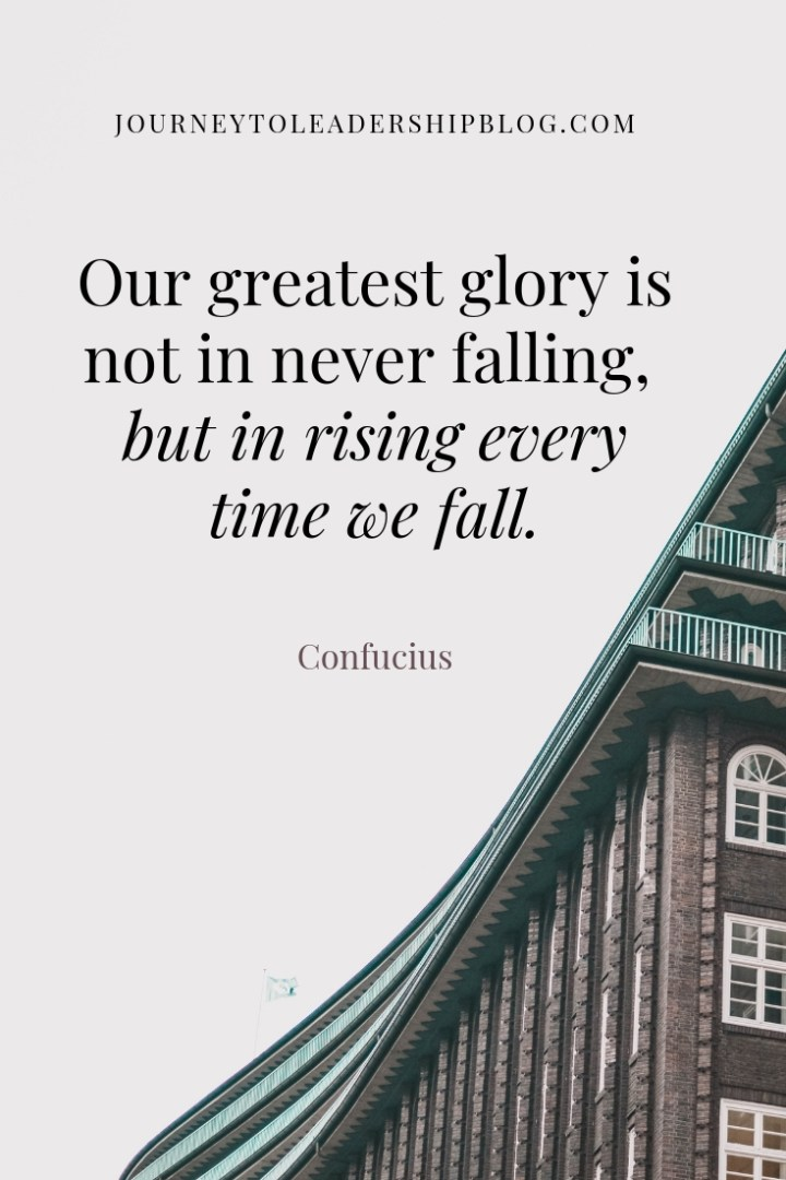Our greatest glory is not in never falling but in rising every time we fall. Confucius