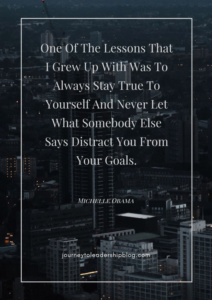 Quote Of The Week #94 One Of The Lessons That I Grew Up With Was To Always Stay True To Yourself And Never Let What Somebody Else Says Distract You From Your Goals. – Michelle Obama #quotes #authenticity #truth #goalsetting #leader #motivation #motivationalquotes #inspiration #inspirationalquotes