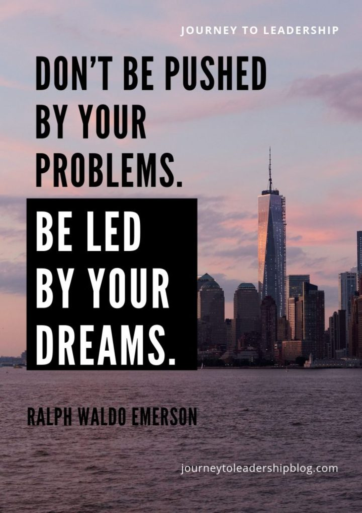 Quote Of The Week #105 Don't be pushed by your problems. Be led by your dreams. – Ralph Waldo Emerson #quotes #lifequotes #leadershipquotes #motivationalquotes #inspirationalquotes #success #failure #JourneyToLeadership