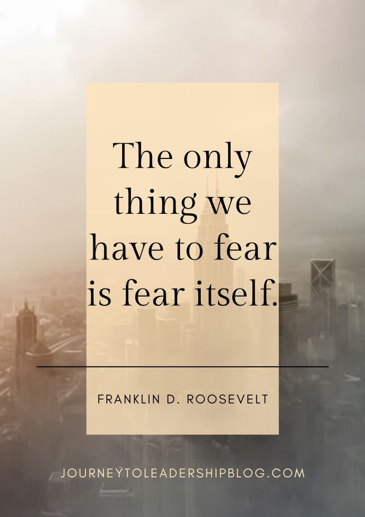 Quote Of The Week #139 The only thing we have to fear is fear itself. – Franklin D. Roosevelt #overcomefear #courage #leadership #quotes #quotesaboutlife #quoteoftheweek #journeytoleadershipquotes journeytoleadershipblog.com/