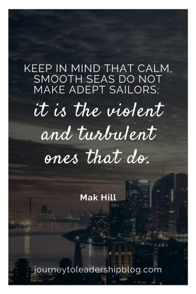 Quote Of The Week #145 Keep in mind that calm, smooth seas do not make adept sailors; it is the violent and turbulent ones that do. - Mak Hill #quotes #quotesaboutlife #success #resilience #perseverance #journeytoleadership https://journeytoleadershipblog.com/