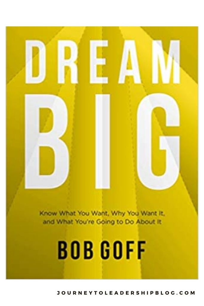 Dream Big: Know What You Want, Why You Want It, and What You're Going to Do About It By Bob Goff #book #books #bookreviews #success #dreams #motivation #journeytoleadership journeytoleadershipblog.com