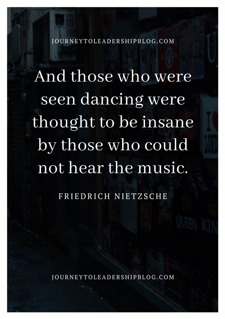 And those who were seen dancing were thought to be insane by those who could not hear the music. - Friedrich Nietzsche #quotes #quotesaboutlife #inspirationalquotes #nietzsche #perspective #openmindedness https://journeytoleadershipblog.com