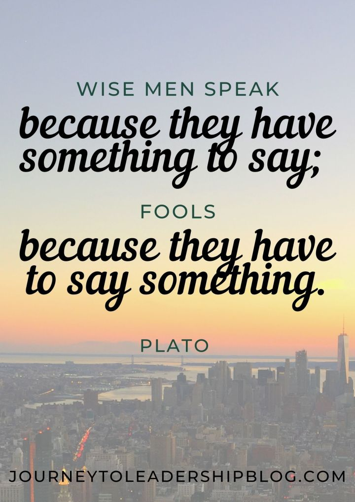 Quote of the Week #201 Wise men speak because they have something to say; fools because they have to say something. – Plato #quote #quotes #wordsofwisdom #wisdomquotes journeytoleadershipblog.com