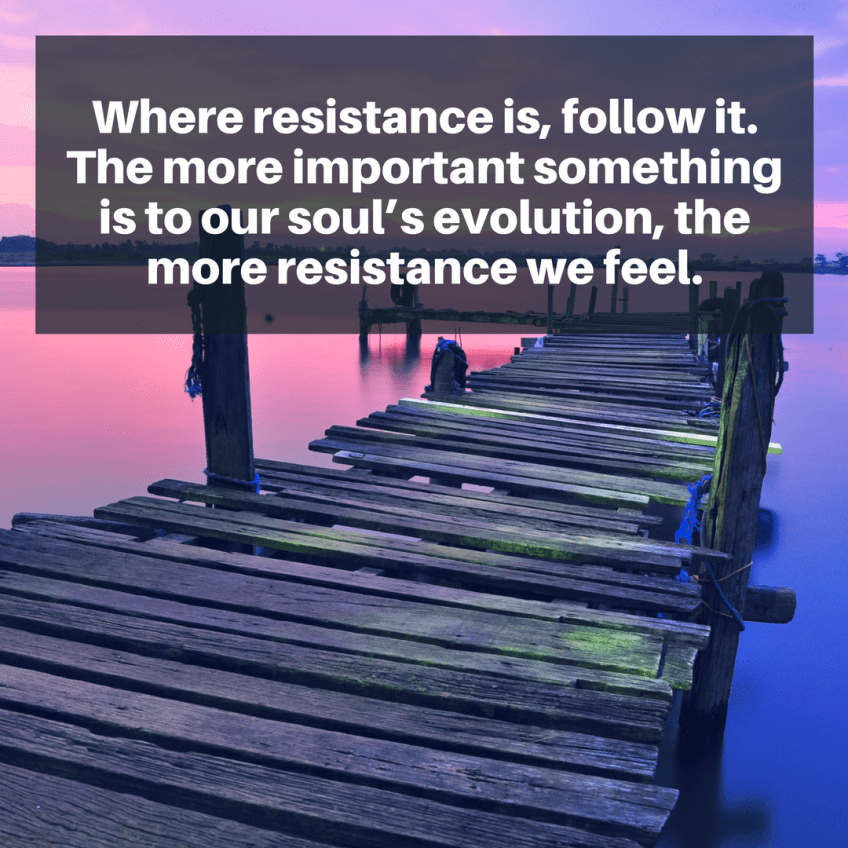Where resistance is, follow it. The more important something is to our soul's evolution, the more resistance we feel.