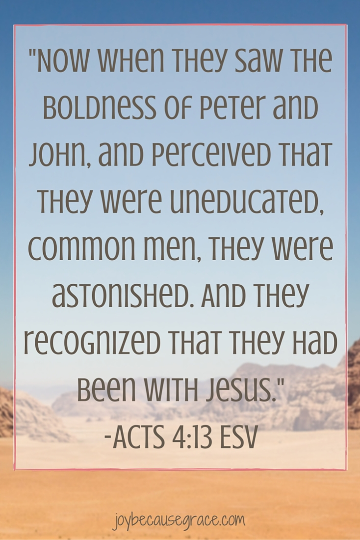 Now when they saw the boldness of Peter and John, and perceived that they were uneducated, common men, they were astonished. And they recognized that they had been with Jesus. -Acts 4-13