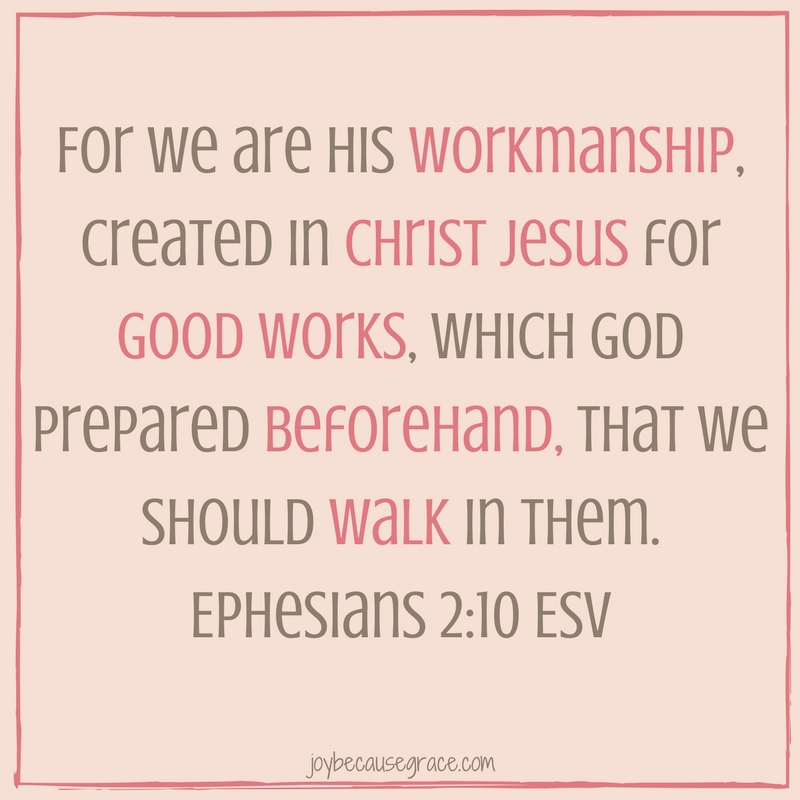 For we are His workmanship, created in Christ Jesus for good works, which God prepared beforehand, that we should walk in them. Ephesians 2-10 ESV