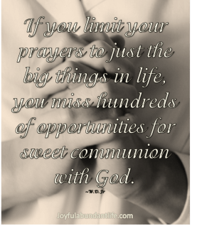 If you limit your prayers to just the big things in life, you miss hundreds of opportunities for sweet communion with God.