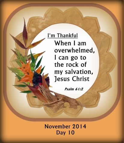 When I am overwhelmed, I can go to the rock of my salvation, Jesus Christ.