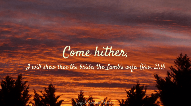 "Revelation 21:9 "" Come hither, I will shew thee the bride, the Lamb's wife."""