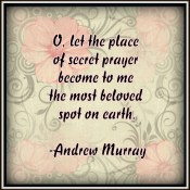 Let the place of secret prayer become to me the most beloved spot on earth. -A. Murray