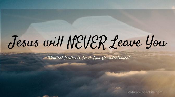 Instilling Biblical Truths Into My Grandchildren – Jesus will NEVER Leave You