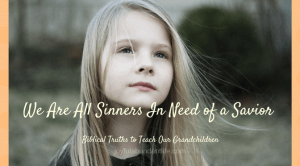 Instilling Biblical Truths into my Grandchildren – We are all sinners in need of a Savior