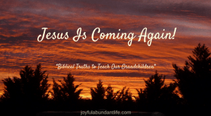 Instilling Biblical Truths into My Grandchildren – Jesus IS Coming Again!