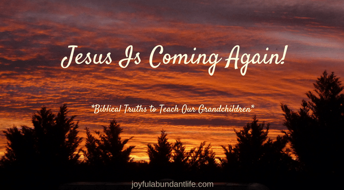 Instilling Biblical Truths into My Grandchildren – Jesus IS Coming Again!