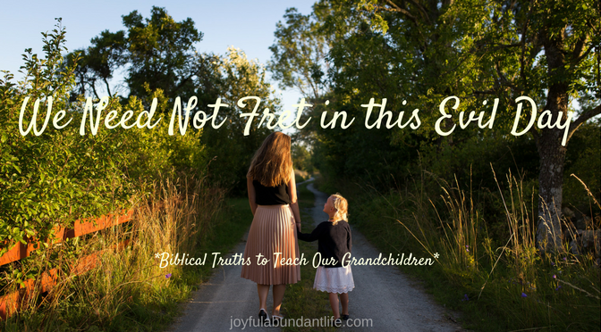 Instilling Biblical Truths into My Grandchildren – We Need Not Fret in this Evil Day