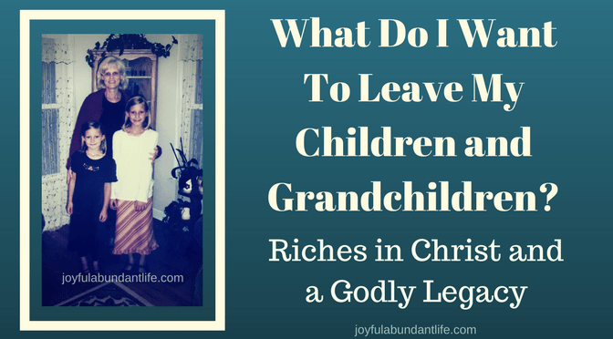 What Do I Want To Leave My Children and Grandchildren? Riches in Christ and a Godly Legacy