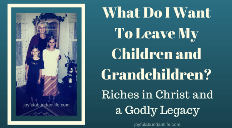 What do I want to leave my children and grandchildren when I leave this present world? I want to leave them riches in Christ. I want to leave them agodly legacy.