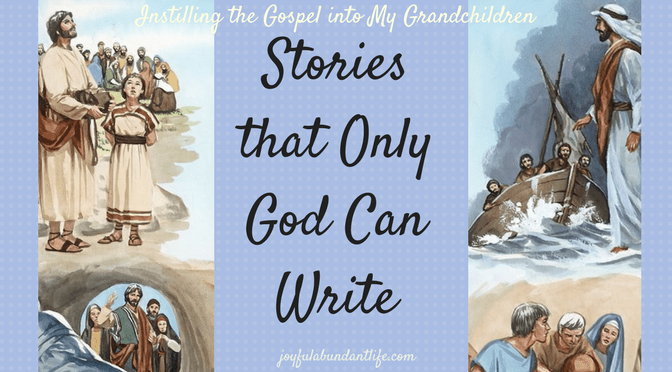 Stories that Only God Can Write – Use Them to Instill the Gospel Into Your Grandchildren