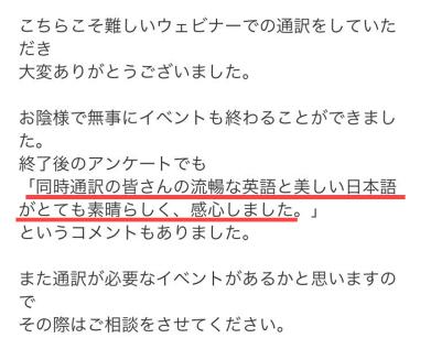 終了後のアンケートでも「同時通訳の皆さんの流暢な英語と美しい日本語がとても素晴らしく、感心しました」というコメントもありました。